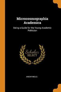 Microcosmographia Academica: Being a Guide for the Young Academic Politician