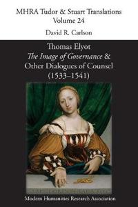 Thomas Elyot, 'the Image of Governance' and Other Dialogues of Counsel (1533-1541)