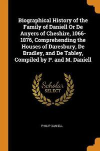 Biographical History of the Family of Daniell or de Anyers of Cheshire, 1066-1876, Comprehending the Houses of Daresbury, de Bradley, and de Tabley, C