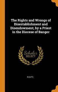 The Rights and Wrongs of Disestablishment and Disendowment, by a Priest in the Diocese of Bangor