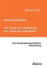 Unternehmenstheater - Vom Theater Der Unterdrückten Zum Theater Der Unternehmer?. Eine Theaterwissenschaftliche Betrachtung