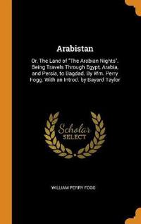 Arabistan: Or, the Land of the Arabian Nights. Being Travels Through Egypt, Arabia, and Persia, to Bagdad. by Wm. Perry Fogg. wit