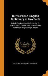 Burt's Polish-English Dictionary in Two Parts: Polish-English, English-Polish by W. Kierst and O. Callier. Burt's Sowniczek Polskiego I Angielskiego J