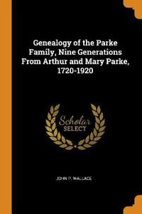 Genealogy of the Parke Family, Nine Generations from Arthur and Mary Parke, 1720-1920