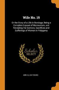 Wife No. 19: Or the Story of a Life in Bondage, Being a Complete Exposé of Mormonism, and Revealing the Sorrows, Sacrifices and Suf