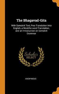 The Bhagavad-Gita: With Samskrit Text, Free Translation Into English, a Word-For-Word Translation, and an Introduction on Samskrit Gramma