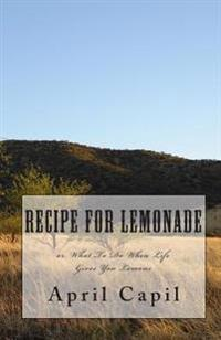 Recipe for Lemonade: Or, What to Do When Life Gives You Lemons