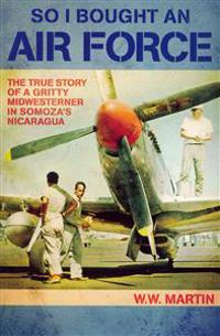 So I Bought an Air Force: The True Story of a Gritty Midwesterner in Somoza's Nicaragua