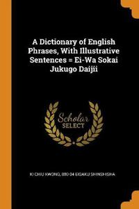 A Dictionary of English Phrases, with Illustrative Sentences = Ei-Wa Sokai Jukugo Daijii