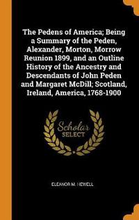 The Pedens of America; Being a Summary of the Peden, Alexander, Morton, Morrow Reunion 1899, and an Outline History of the Ancestry and Descendants of John Peden and Margaret MCDILL; Scotland, Ireland, America, 1768-1900