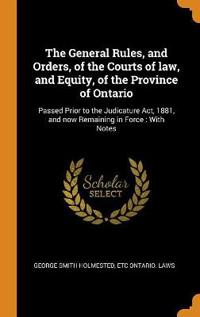 The General Rules, and Orders, of the Courts of Law, and Equity, of the Province of Ontario: Passed Prior to the Judicature Act, 1881, and Now Remaini