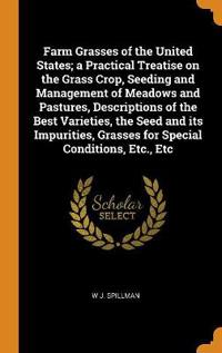 Farm Grasses of the United States; A Practical Treatise on the Grass Crop, Seeding and Management of Meadows and Pastures, Descriptions of the Best Va