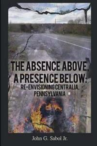 The Absence Above, a Presence Below: Re-Envisioning Centralia, Pennsylvania