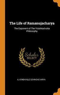 The Life of Ramanujacharya: The Exponent of the Visishtadvaita Philosophy