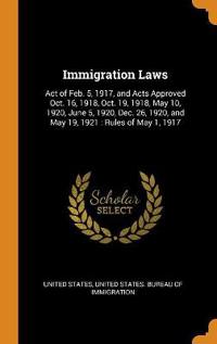 Immigration Laws: Act of Feb. 5, 1917, and Acts Approved Oct. 16, 1918, Oct. 19, 1918, May 10, 1920, June 5, 1920, Dec. 26, 1920, and Ma