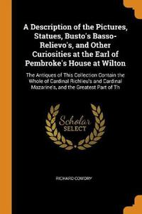 A Description of the Pictures, Statues, Busto's Basso-Relievo's, and Other Curiosities at the Earl of Pembroke's House at Wilton: The Antiques of This