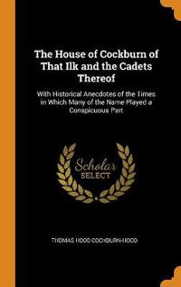 The House of Cockburn of That Ilk and the Cadets Thereof: With Historical Anecdotes of the Times in Which Many of the Name Played a Conspicuous Part