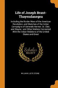Life of Joseph Brant-Thayendanegea: Including the Border Wars of the American Revolution, and Sketches of the Indian Campaigns of Generals Harmar, St.