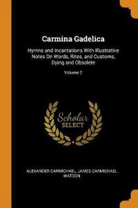 Carmina Gadelica: Hymns and Incantations with Illustrative Notes on Words, Rites, and Customs, Dying and Obsolete; Volume 2