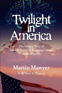Twilight in America: The Untold Story of Islamic Terrorist Training Camps Inside America