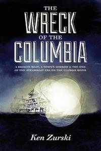 The Wreck of the Columbia: A Broken Boat, a Town's Sorrow & the End of the Steamboat Era on the Illinois River