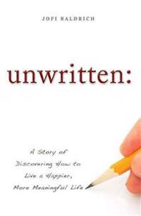 Unwritten:: A Story of Discovering How to Live a Happier, More Meaningful Life