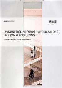 Zuk nftige Anforderungen an Das Personalrecruiting. Ein Leitfaden F r Unternehmen