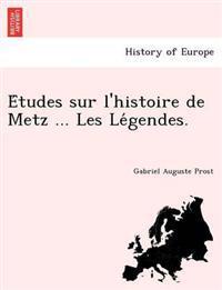 E Tudes Sur L'Histoire de Metz ... Les Le Gendes.