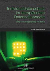 Individualdatenschutz Im Europäischen Datenschutzrecht: Eine Theoriegeleitete Analyse