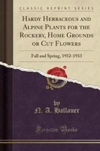 Hardy Herbaceous and Alpine Plants for the Rockery, Home Grounds or Cut Flowers: Fall and Spring, 1932-1933 (Classic Reprint)