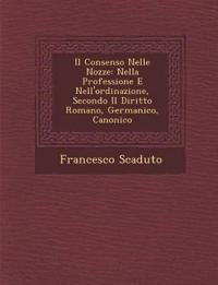 Il Consenso Nelle Nozze: Nella Professione E Nell'ordinazione, Secondo Il Diritto Romano, Germanico, Canonico