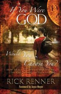 If You Were God, Would You Choose You?: How to Accept, Pursue, and Fulfill the Call of God on Your Life