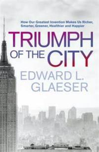 The Triumph of the City: How Our Greatest Invention Makes Us Richer, Smarter, Greener, Healthier and Happier
