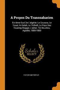 A Propos Du Transsaharien: Extrème-Sud de l'Algérie: Le Gourara, Le Touat, In-Salah, Le Tidikelt, Le Pays Des Touareg-Hoggar, l'Adrar, Tin Boucto