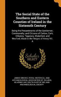 The Social State of the Southern and Eastern Counties of Ireland in the Sixteenth Century