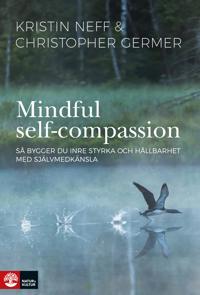 Mindful Self-Campassion : Så bygger du inre styrka och hållbarhet med själv