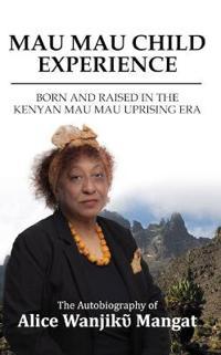 Mau Mau Child Experience: Born and Raised in the Kenyan Mau Mau Uprising Era