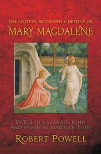 The Mystery, Biography & Destiny of Mary Magdalene: Sister of Lazaraus John & Spiritual Sister of Jesus