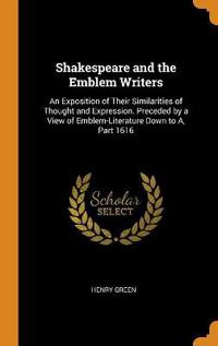 Shakespeare and the Emblem Writers: An Exposition of Their Similarities of Thought and Expression. Preceded by a View of Emblem-Literature Down to A,