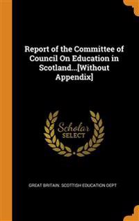Report of the Committee of Council On Education in Scotland...[Without Appendix]