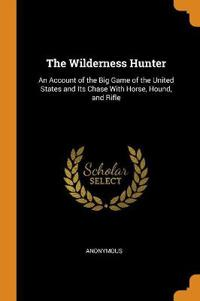 The Wilderness Hunter: An Account of the Big Game of the United States and Its Chase with Horse, Hound, and Rifle