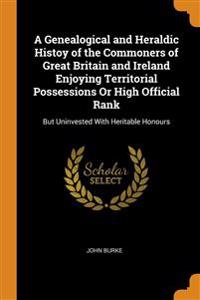 Genealogical and Heraldic Histoy of the Commoners of Great Britain and Ireland Enjoying Territorial Possessions Or High Official Rank