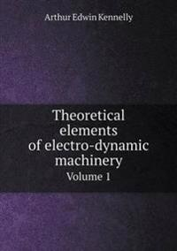 Theoretical Elements of Electro-Dynamic Machinery Volume 1