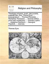 Theologia Universa, Quam, Deo Juvante, Praeside REV. Dno. Thoma Eyre, ... Propugnabunt, ... Thomas Penswick, ... Richardus Thompson, ... Thomas Gillow, ... Prius Tueri Conabuntur, ... Thomas Lupton, ... Josephus Swinburn, ... Georgius Haydock, ... Joannes