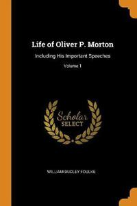 LIFE OF OLIVER P. MORTON: INCLUDING HIS