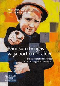 Barn som tvingas välja bort en förälder : föräldraalienation i Sverige: fakta, rättsregler, erfarenheter