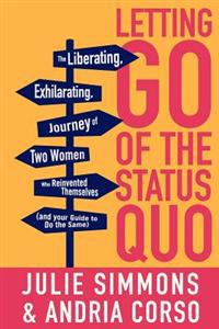 Letting Go of the Status Quo: The Liberating, Exhilarating Journey of Two Women Who Reinvented Themselves and Your Guide to Do the Same