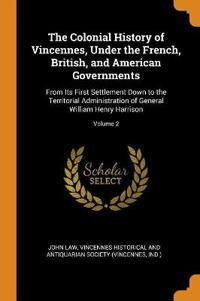 The Colonial History of Vincennes, Under the French, British, and American Governments: From Its First Settlement Down to the Territorial Administrati