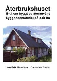 Återbrukshuset : ett hem byggt av återanvänt byggnadsmaterial då och nu