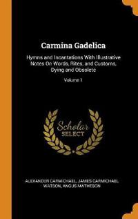 Carmina Gadelica: Hymns and Incantations with Illustrative Notes on Words, Rites, and Customs, Dying and Obsolete; Volume 1
